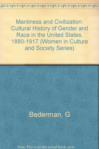 9780226041384: Manliness and Civilization: A Cultural History of Gender and Race in the United States, 1880-1917 (Women in Culture and Society)