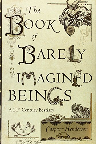 The Book of Barely Imagined Beings: A 21st Century Bestiary: Henderson, Caspar