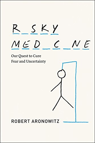 Risky Medicine: Our Quest to Cure Fear and Uncertainty: Aronowitz, Robert