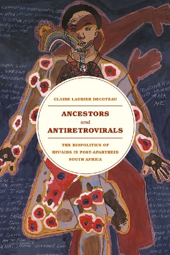 Ancestors and Antiretrovirals: The Biopolitics of HIV/AIDS in Post-Apartheid South Africa: ...