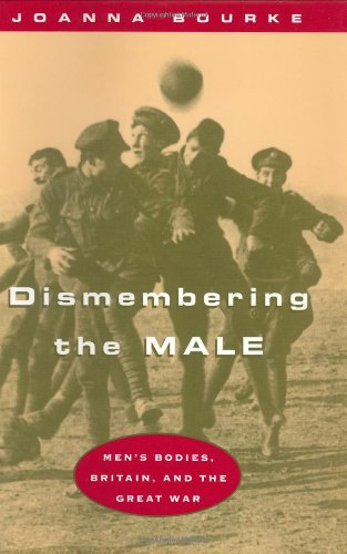 9780226067469: Dismembering the Male: Men's Bodies, Britain and the Great War