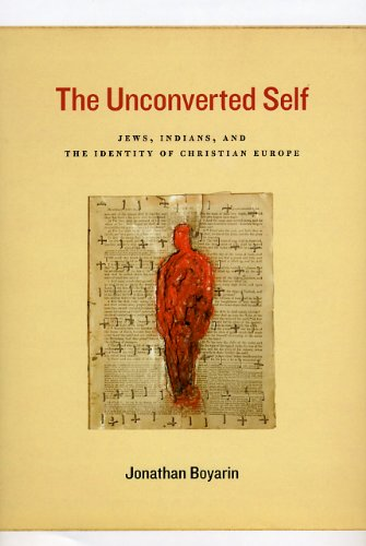 The Unconverted Self: Jews, Indians, and the Identity of Christian Europe: Boyarin, Jonathan