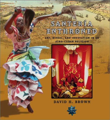 Santeria Enthroned: Art, Ritual, and Innovation in an Afro-Cuban Religion: David H. Brown