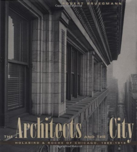 The Architects and the City: Holabird & Roche, Chicago, 1880-1918.
