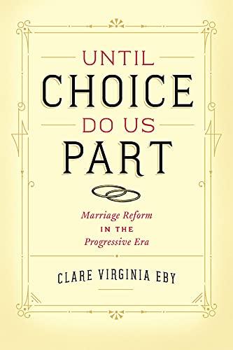 Until Choice Do Us Part: Marriage Reform in the Progressive Era: Eby, Clare Virginia