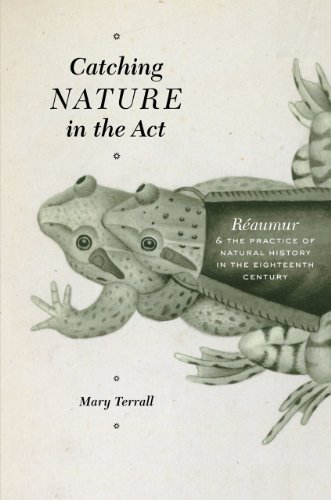 Catching Nature in the Act: Reaumur and the Practice of Natural History in the Eighteenth Century (...