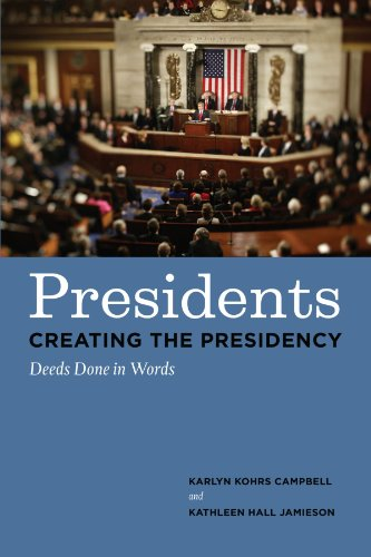 Presidents Creating the Presidency: Deeds Done in Words: Campbell, Karlyn Kohrs