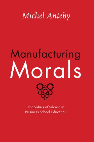Manufacturing Morals: The Values of Silence in Business School Education: Anteby, Michel