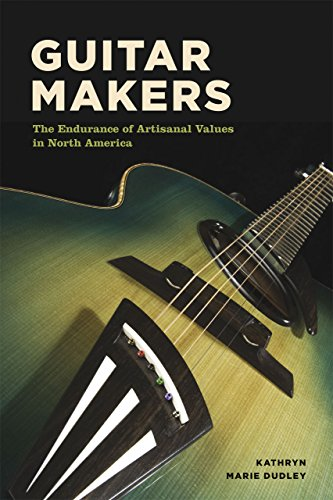 Guitar Makers: The Endurance of Artisanal Values in North America: Dudley, Kathryn Marie