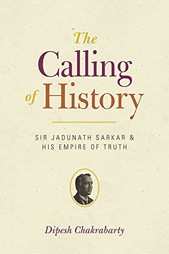 9780226100449: The Calling of History: Sir Jadunath Sarkar and His Empire of Truth