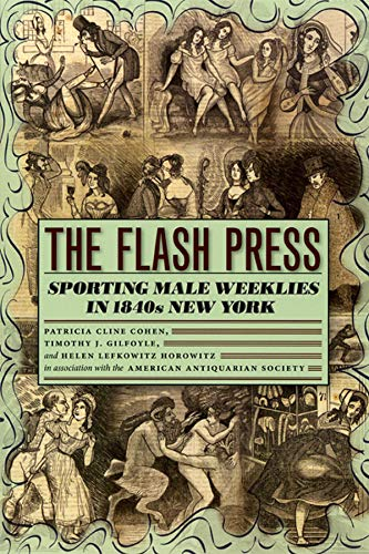 The Flash Press: Sporting Male Weeklies in 1840s New York.: Cohen, Patricia ; Gilfoyle, Timothy