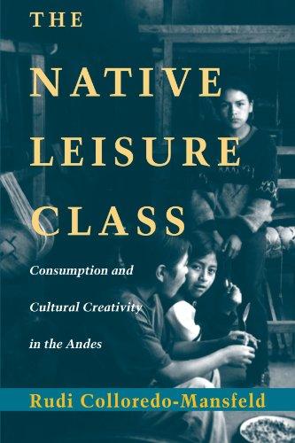 The Native Leisure Class: Consumption and Cultural Creativity in the Andes: Colloredo-Mansfeld, ...