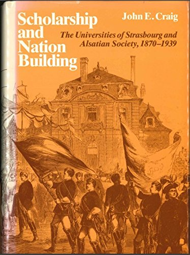 Scholarship and Nation Building: The Universities of Strasbourg and Alsatian Society, 1870-1939: ...