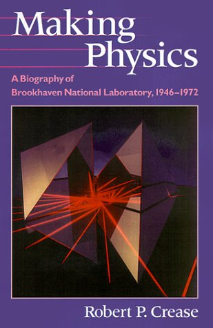 Making Physics. A Biography of Brookhaven National Laboratory, 1946 - 1972.: Crease, Robert