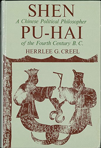Shen Pu-Hai: A Chinese Political Philosopher of the Fourth Century B. C.: Creel, Herrlee Glessner