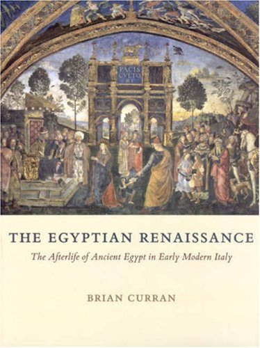 The Egyptian Renaissance: The Afterlife of Ancient Egypt in Early Modern Italy: Curran, Brian