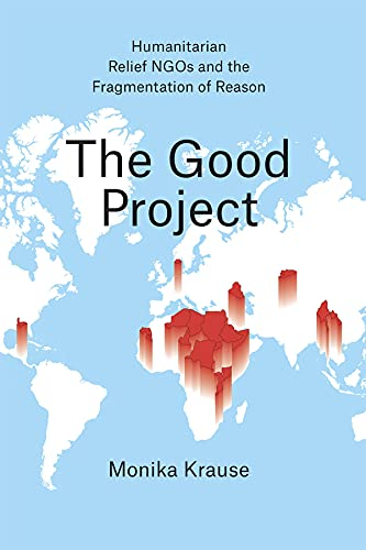 9780226131221: The Good Project: Humanitarian Relief Ngos and the Fragmentation of Reason