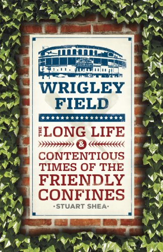 Wrigley Field: The Long Life and Contentious Times of the Friendly Confines: Stuart Shea