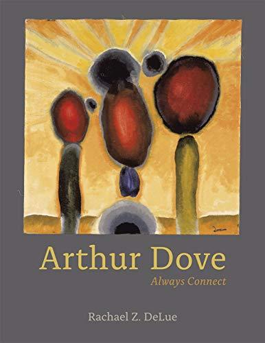 Arthur Dove: Always Connect: DeLue, Rachael Z.