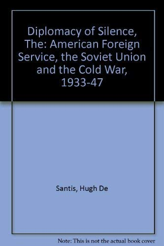 The Diplomacy of Silence: The American Foreign Service, the Soviet Union, and the Cold War, 1933-...