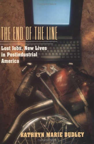 The end of the line : lost jobs, new lives in postindustrial America.: Dudley, Kathryn Marie
