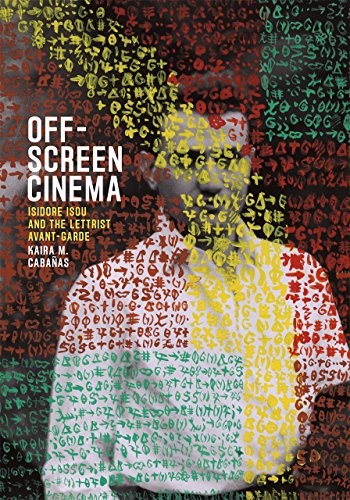 Off-Screen Cinema: Isidore Isou and the Lettrist Avant-Garde: Caba�as, Kaira M.
