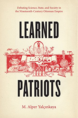 Learned Patriots: Debating Science, State, and Society in the Nineteenth-Century Ottoman Empire: ...