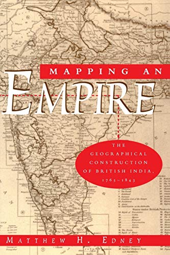 MAPPING AN EMPIRE, THE GEOGRAPHICAL CONSTRUCTION OF BRITISH INDIA, 1765-1843