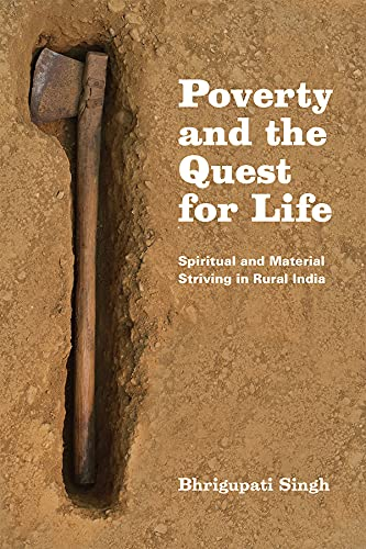 Poverty and the Quest for Life: Spiritual and Material Striving in Rural India: Singh, Bhrigupati