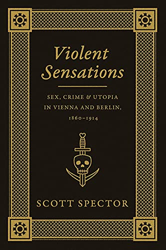 9780226196640: Violent Sensations: Sex, Crime, and Utopia in Vienna and Berlin, 1860-1914