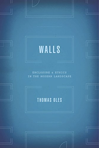 Walls: Enclosure and Ethics in the Modern Landscape: Oles, Thomas