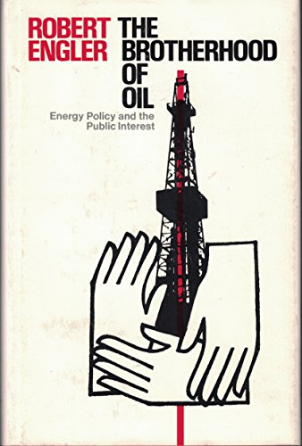 The Brotherhood of Oil: Energy Policy and the Public Interest: Engler, Robert