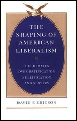 9780226216836: The Shaping of American Liberalism: The Debates over Ratification, Nullification, and Slavery
