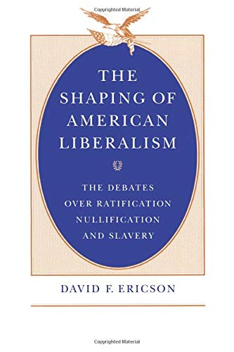 9780226216843: The Shaping of American Liberalism: The Debates over Ratification, Nullification, and Slavery