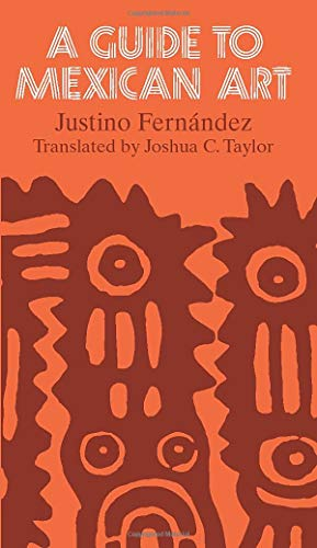 A Guide to Mexican Art: From Its: Justino Fernandez