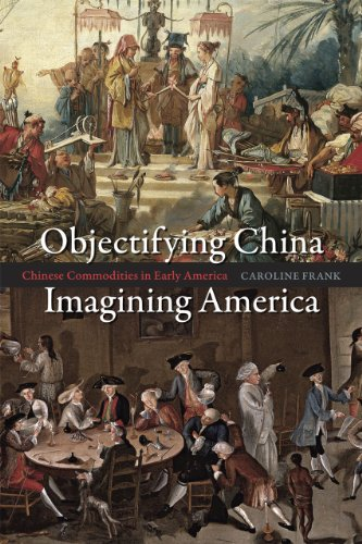 Objectifying China, Imagining America: Chinese Commodities in Early America: Frank, Caroline