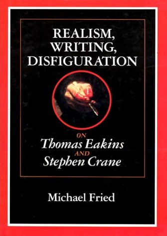 Realism, Writing, Disfiguration: On Thomas Eakins and Stephen Crane (0226262103) by Fried, Michael