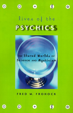 Lives of the Psychics The Shared Worlds of Science and Mysticism: Frohock, Fred