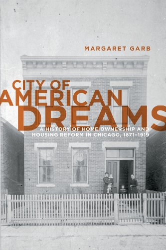 City of American Dreams: A History of Home Ownership and Housing Reform in Chicago, 1871-1919: ...