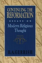 Continuing the Reformation: Essays on Modern Religious Thought: B. A. Gerrish