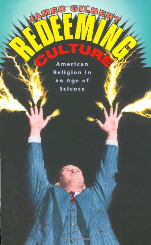 Redeeming Culture: American Religion in an Age of Science: Gilbert, James
