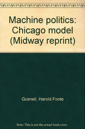 Machine politics: Chicago model (Midway reprint): Gosnell, Harold Foote