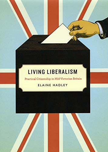 Living Liberalism: Practical Citizenship in Mid-Victorian Britain: Elaine Hadley
