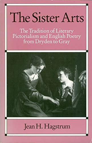 The Sister Arts: The Tradition of Literary Pictorialism and English Poetry from Dryden to Gray: ...