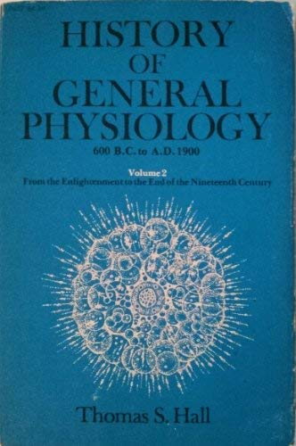 History of General Physiology 600 B.C. to A.D. 1900 Volume 2: From the Enlightenment to the End of ...