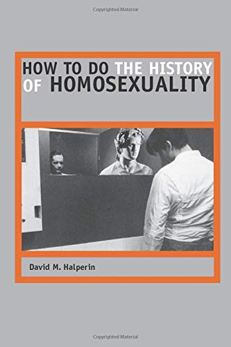 How to Do the History of Homosexuality: Halperin, David M.