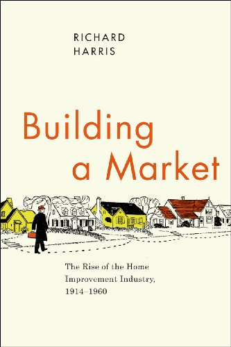 Building a Market: The Rise of the Home Improvement Industry, 1914-1960: Richard Harris