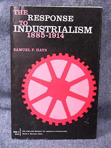 The Response to Industrialism, 1885-1914. (History of American Civilization): Hays, Samuel P.