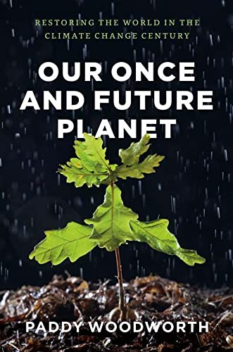 Our Once and Future Planet: Restoring the World in the Climate Change Century: Woodworth, Paddy