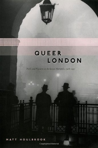 Queer London: Perils and Pleasures in the: Matt Houlbrook
